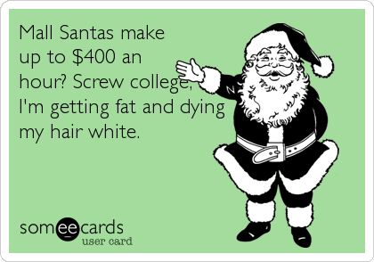 Mall Santas make up to $400 an hour? Screw college, I'm getting fat and dying my hair white.