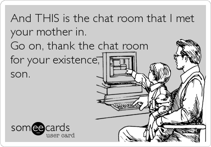 And THIS is the chat room that I met your mother in. Go on, thank the chat room for your existence, son.
