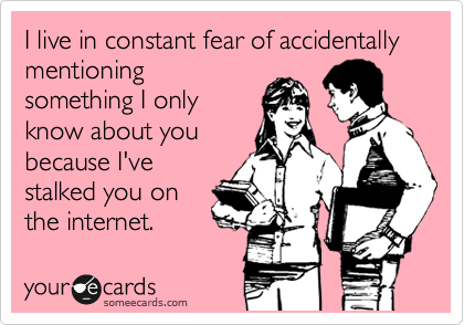 someecards.com - I live in constant fear of accidentally mentioning something I only know about you because I've stalked you on the internet.