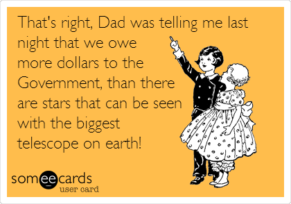 That's right, Dad was telling me last night that we owe more dollars to the Government, than there are stars that can be seen with the biggest telescope on earth!