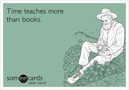 Time teaches more than books.