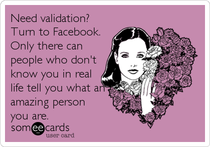 Need validation? Turn to Facebook. Only there can people who don't know you in real life tell you what an amazing person  you are.