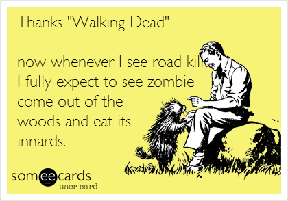 "Thanks ""Walking Dead""  now whenever I see road kill I fully expect to see zombie come out of the woods and eat its  innards."