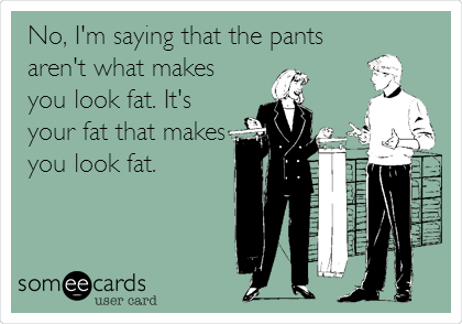 No, I'm saying that the pants aren't what makes you look fat. It's your fat that makes you look fat.