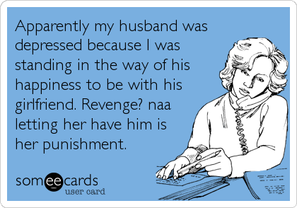 Apparently my husband was depressed because I was standing in the way of his happiness to be with his girlfriend. Revenge? naa letting her have him is her punishment.