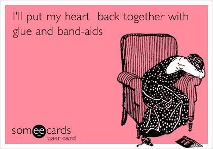 I'll put my heart  back together with glue and band-aids