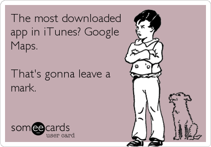 The most downloaded app in iTunes? Google Maps.   That's gonna leave a mark.