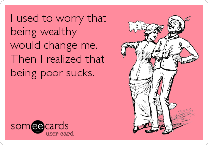 I used to worry that being wealthy would change me. Then I realized that being poor sucks.