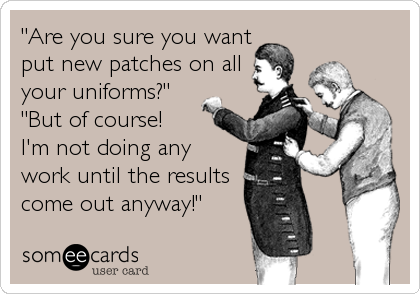 """""""Are you sure you wantput new patches on allyour uniforms?"""" """"But of course! I'm not doing anywork until the resultscome out anyway!"""""""