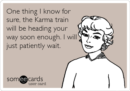 One thing I know for sure, the Karma train will be heading your way soon enough. I will just patiently wait.
