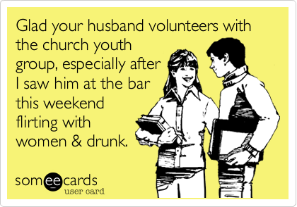Glad your husband volunteers with the church youthgroup, especailly afterI saw him at the barthis weekendflirting withwomen & drunk.