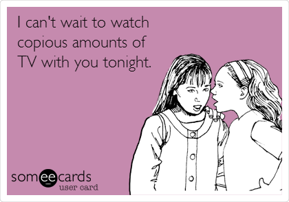 I can't wait to watch   copious amounts of TV with you tonight.