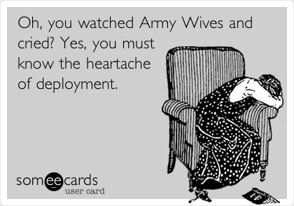 Oh, you watched Army Wives and cried? Yes, you must  know the heartache of deployment.