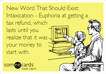 New Word That Should Exist: Intaxication - Euphoria at getting a tax refund, which lasts until you realize that it was   your money to start with.