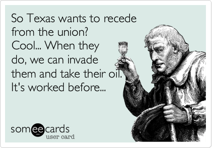 So Texas wants to recede from the union? Cool... When they do, we can invade them and take their oil. Its worked before...
