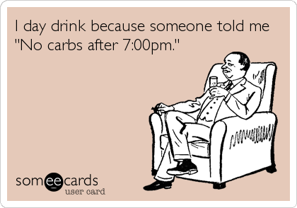 "I day drink because someone told me ""No carbs after 7:00pm."""