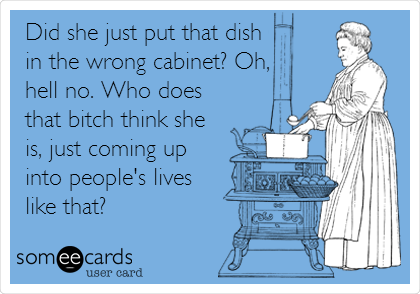 Did she just put that dish in the wrong cabinet? Oh,  hell no. Who does that bitch think she is, just coming up into people's lives  like that?