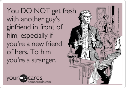 You DO NOT get fresh with another guy's girlfriend in front of him, especially if you're a new friend of hers. To him you're a stranger.