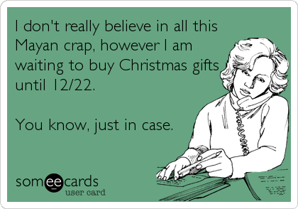 I don't really believe in all this Mayan crap, however I am waiting to buy Christmas gifts until 12/22.  You know, just in case.