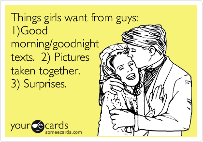 Things girls want from guys:  1%29Good morning/goodnight texts.  2%29 Pictures taken together.  3%29 Surprises.