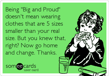 """Being """"Big and Proud"""" doesn't mean wearing clothes that are 5 sizes smaller than your real size. But you knew that, right? Now go home and change. Thanks."""