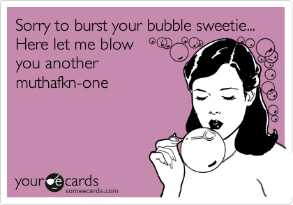 Sorry to burst your bubble sweetie... Here let me blow you another  muthafkn-one
