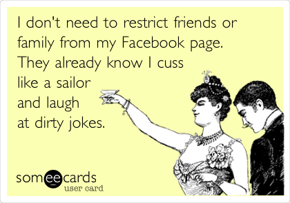 I don't need to restrict friends or family from my Facebook page. They already know I cuss like a sailor and laugh  at dirty jokes.