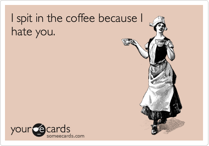 I spit in the coffee because I hate you.
