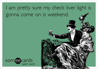 I am pretty sure my check liver light is gonna come on is weekend.