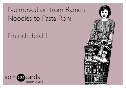 I've moved on from Ramen Noodles to Pasta Roni.   I'm rich, bitch!
