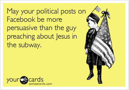 May your political posts on Facebook be more pursuasive than the guy preaching about Jesus in the subway.