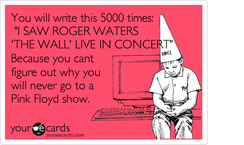 """You will write this 5000 times:  """"I SAW ROGER WATERS       'THE WALL' LIVE IN CONCERT""""                      Because you cant figure out why you will never go to a Pink Floyd show."""