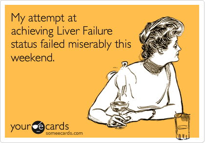 My attempt at achieving Liver Failure status failed miserably this weekend.
