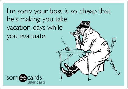 I'm sorry your boss is so cheap that he's making you take vacation days while you evacuate.