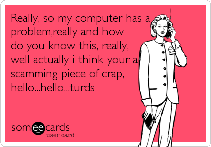 Really, so my computer has a problem,really and how do you know this, really, well actually i think your a scamming piece of crap, hello...hello...turds