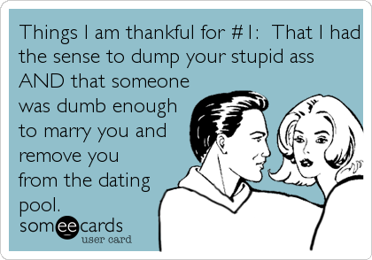 Things I am thankful for #1:  That I had the sense to dump your stupid ass AND that someone was dumb enough to marry you and remove you from the dating pool.