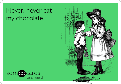 Never, never eat my chocolate.