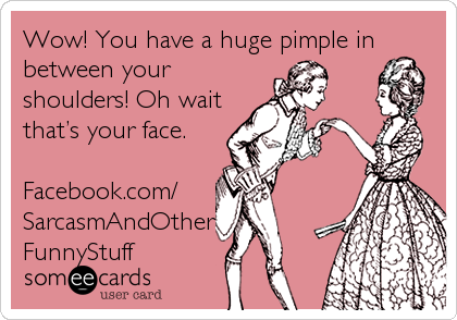 Wow! You have a huge pimple in between your shoulders! Oh wait that's your face.  Facebook.com/ SarcasmAndOther FunnyStuff