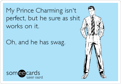 My Prince Charming isn't perfect, but he sure as shit works on it.  Oh, and he has swag.