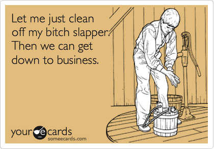 Let me just clean     off my bitch slapper.  Then we can get        down to business.