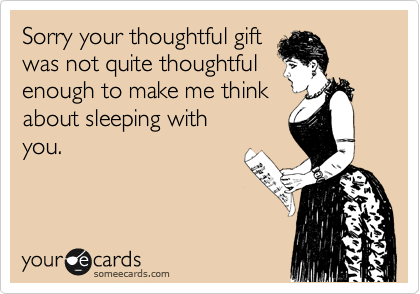 Sorry your thoughtful gift was not quite thoughtful enough to make me think about sleeping with you.