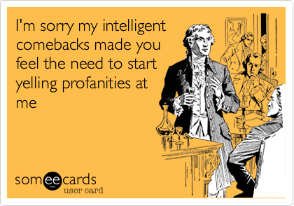 I'm sorry my intelligent comebacks made you feel the need to start yelling profanities at me