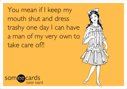 You mean if I keep my mouth shut and dress trashy one day I can have a man of my very own to take care of?!