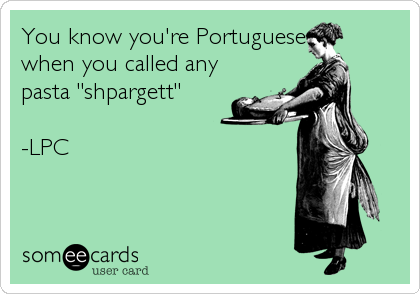 "You know you're Portuguese when you called any pasta ""shpargett""  -LPC"