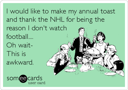 I would like to make my annual toast and thank the NHL for being the reason I don't watch football.... Oh wait- This is awkward.