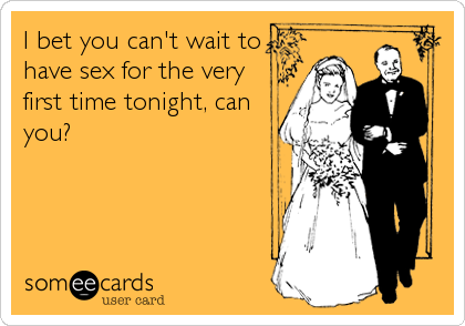 I bet you can't wait to have sex for the very first time tonight, can you?