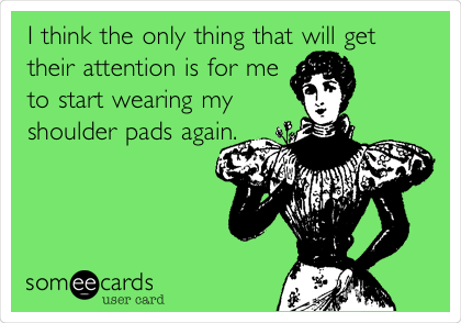 I think the only thing that will get their attention is for me to start wearing my shoulder pads again.