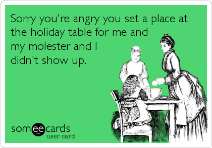 Sorry you're angry you set a place at the holiday table for me and my molester and I didn't show up.