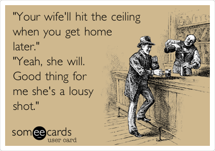 """Your wife'll hit the ceiling when you get home later."" ""Yeah, she will. Good thing for me she's a lousy shot."""