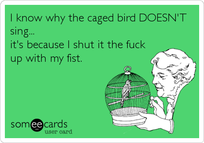 I know why the caged bird DOESN'T sing...  it's because I shut it the fuck up with my fist.